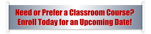 Need or Prefer a Classroom Course?  Enroll Today for an Upcoming Date!